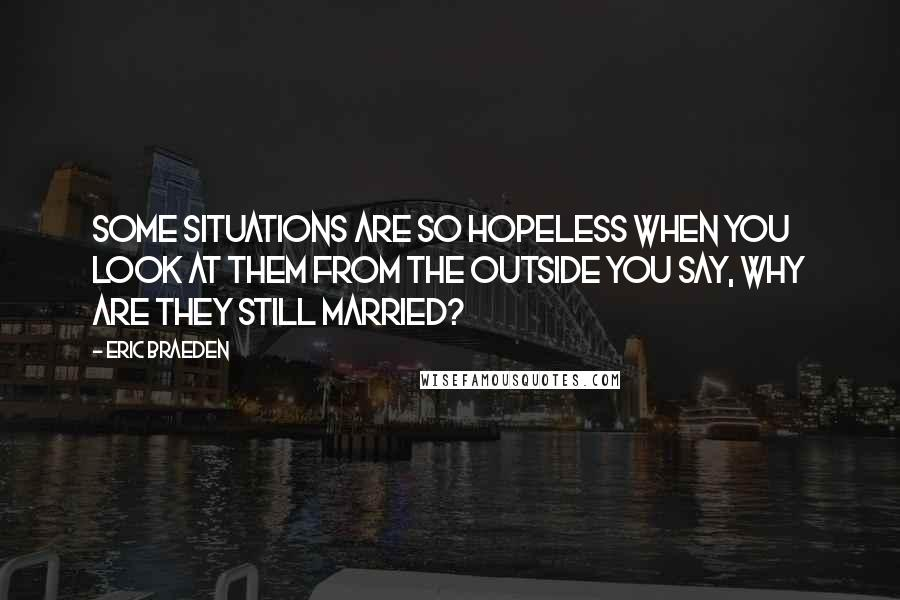 Eric Braeden quotes: Some situations are so hopeless when you look at them from the outside you say, Why are they still married?