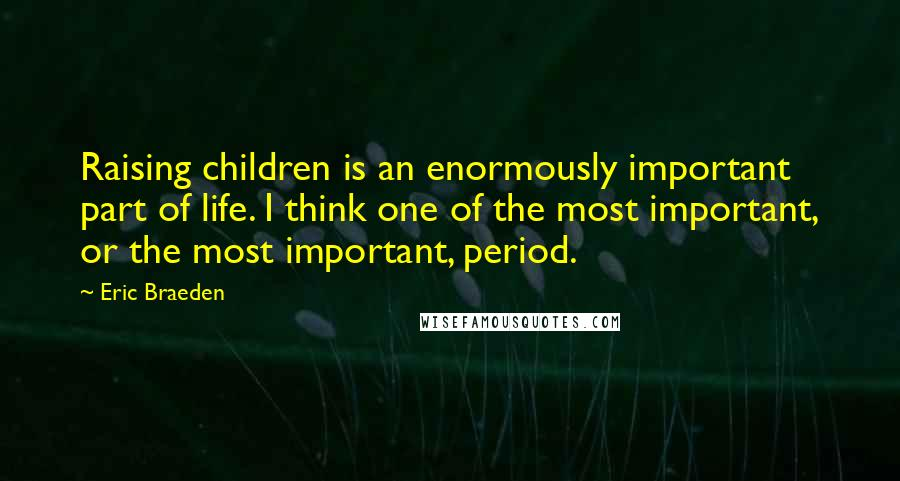 Eric Braeden quotes: Raising children is an enormously important part of life. I think one of the most important, or the most important, period.