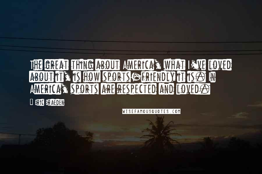 Eric Braeden quotes: The great thing about America, what I've loved about it, is how sports-friendly it is. In America, sports are respected and loved.