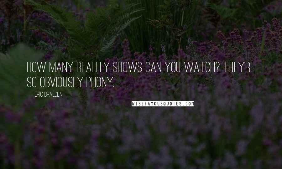 Eric Braeden quotes: How many reality shows can you watch? They're so obviously phony.