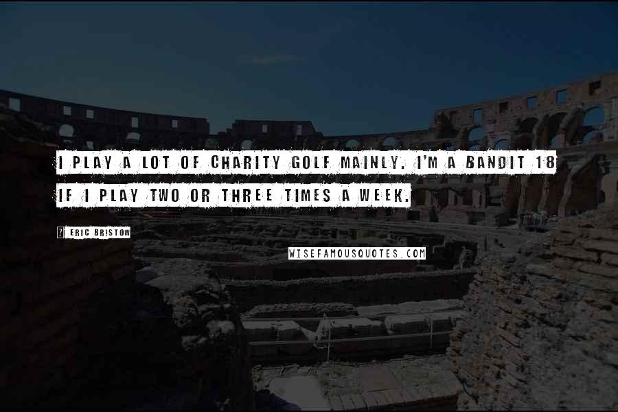 Eric Bristow quotes: I play a lot of charity golf mainly. I'm a bandit 18 if I play two or three times a week.