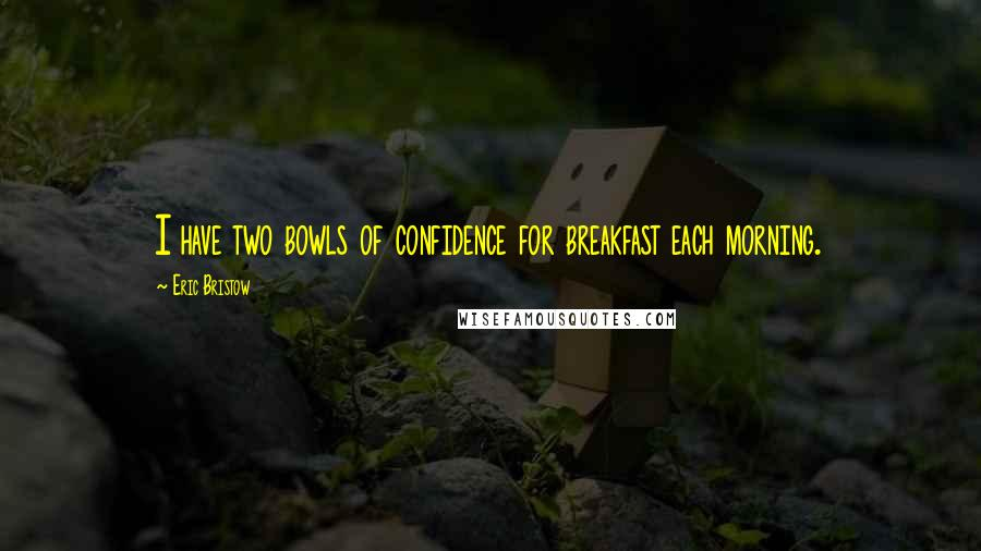 Eric Bristow quotes: I have two bowls of confidence for breakfast each morning.