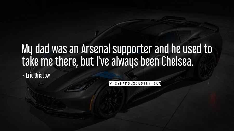 Eric Bristow quotes: My dad was an Arsenal supporter and he used to take me there, but I've always been Chelsea.