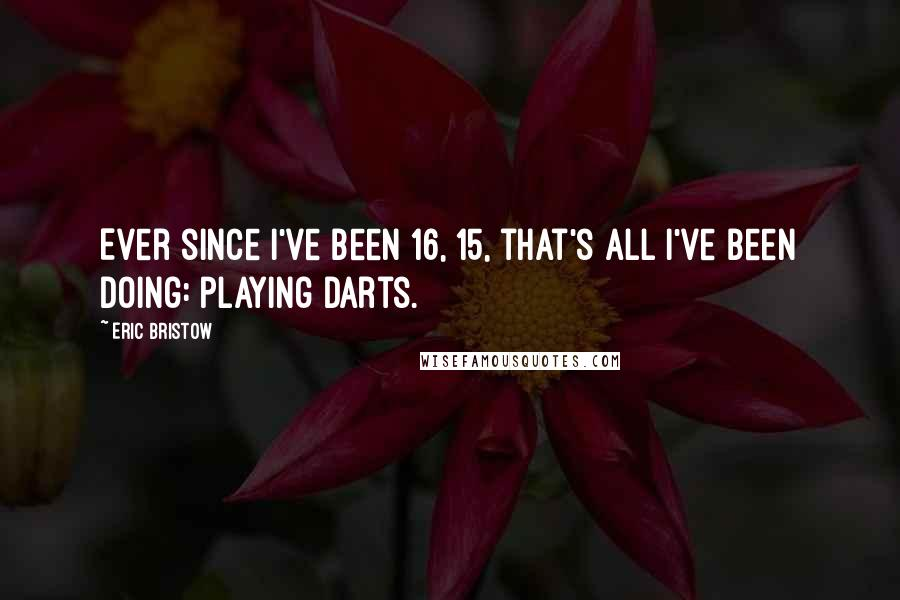 Eric Bristow quotes: Ever since I've been 16, 15, that's all I've been doing: playing darts.