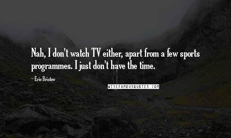 Eric Bristow quotes: Nah, I don't watch TV either, apart from a few sports programmes. I just don't have the time.