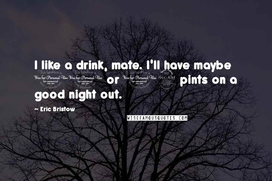 Eric Bristow quotes: I like a drink, mate. I'll have maybe 10 or 12 pints on a good night out.
