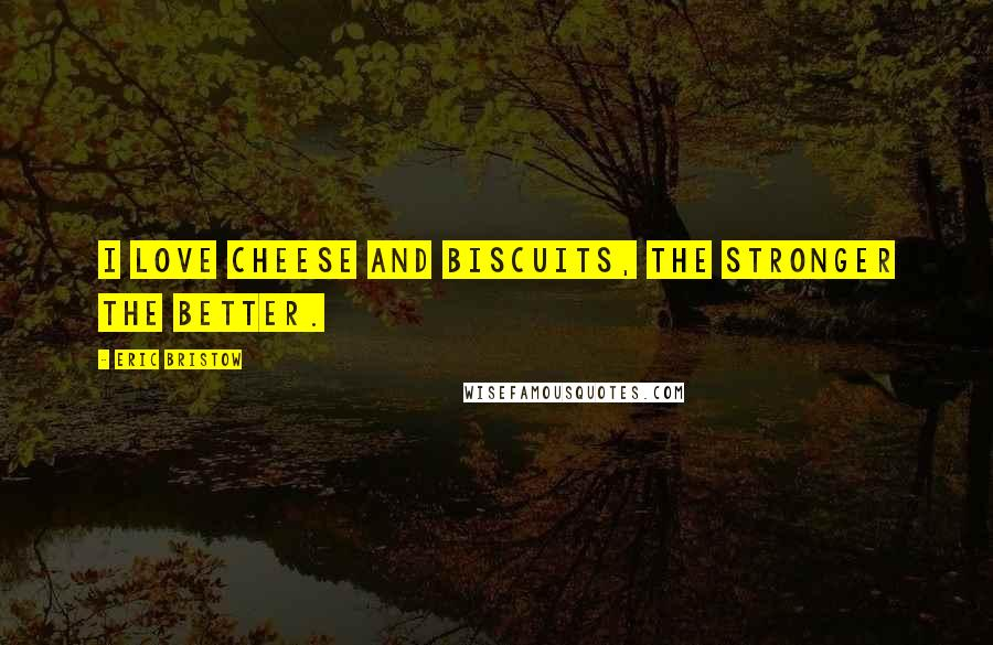 Eric Bristow quotes: I love cheese and biscuits, the stronger the better.