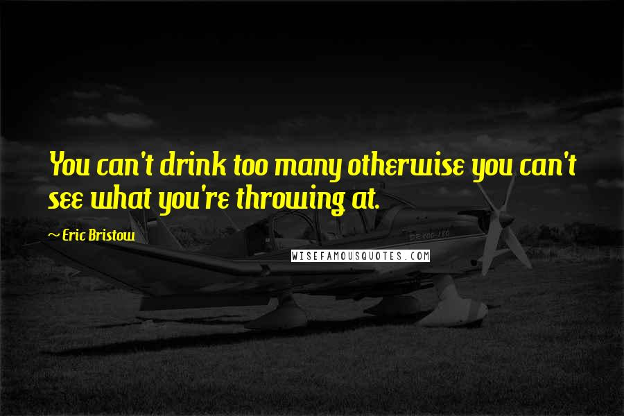 Eric Bristow quotes: You can't drink too many otherwise you can't see what you're throwing at.