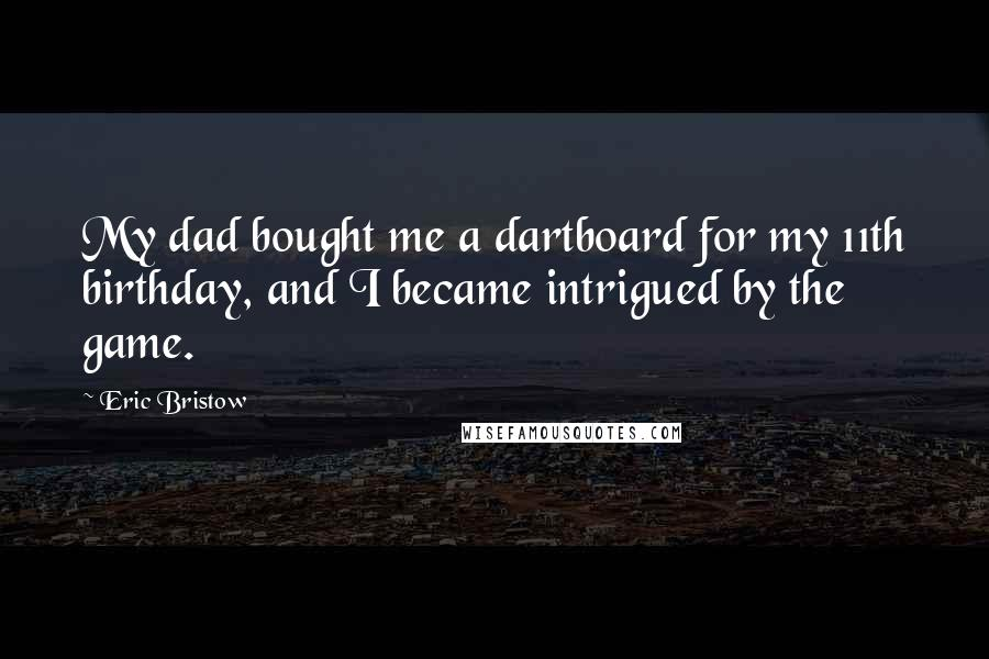 Eric Bristow quotes: My dad bought me a dartboard for my 11th birthday, and I became intrigued by the game.