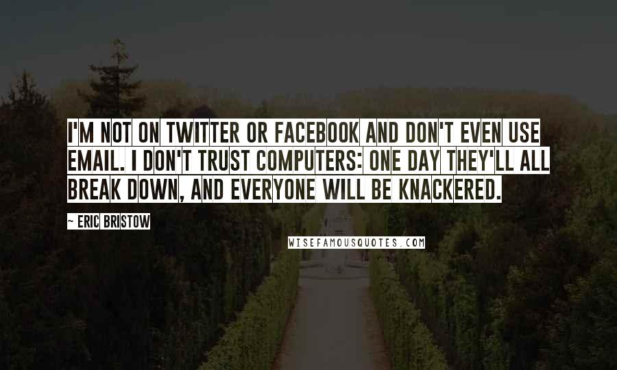 Eric Bristow quotes: I'm not on Twitter or Facebook and don't even use email. I don't trust computers: one day they'll all break down, and everyone will be knackered.