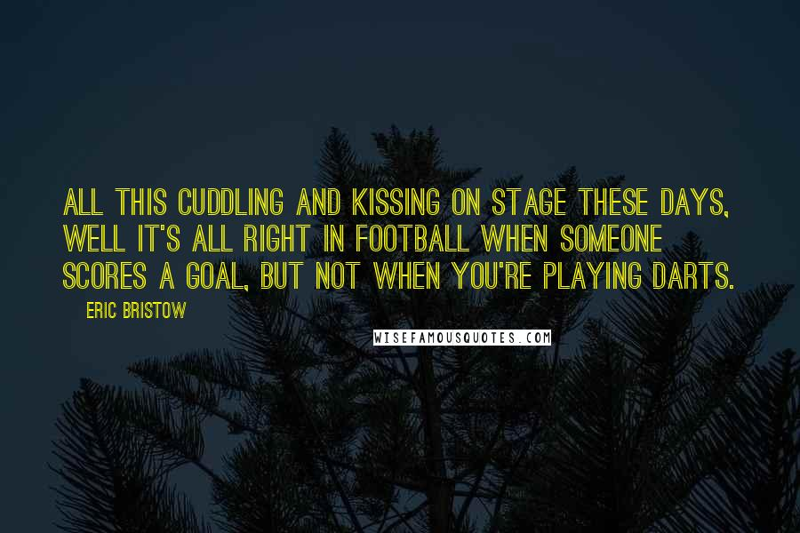 Eric Bristow quotes: All this cuddling and kissing on stage these days, well it's all right in football when someone scores a goal, but not when you're playing darts.