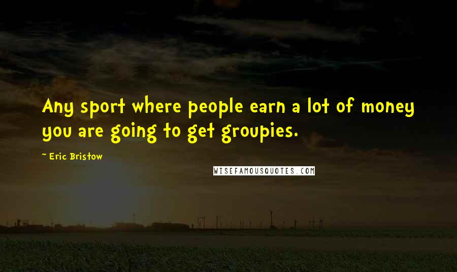 Eric Bristow quotes: Any sport where people earn a lot of money you are going to get groupies.