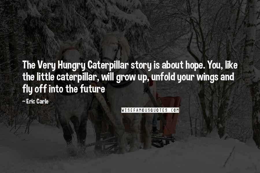 Eric Carle quotes: The Very Hungry Caterpillar story is about hope. You, like the little caterpillar, will grow up, unfold your wings and fly off into the future