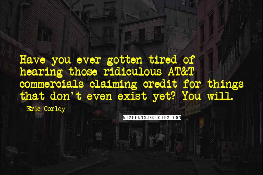 Eric Corley quotes: Have you ever gotten tired of hearing those ridiculous AT&T commercials claiming credit for things that don't even exist yet? You will.