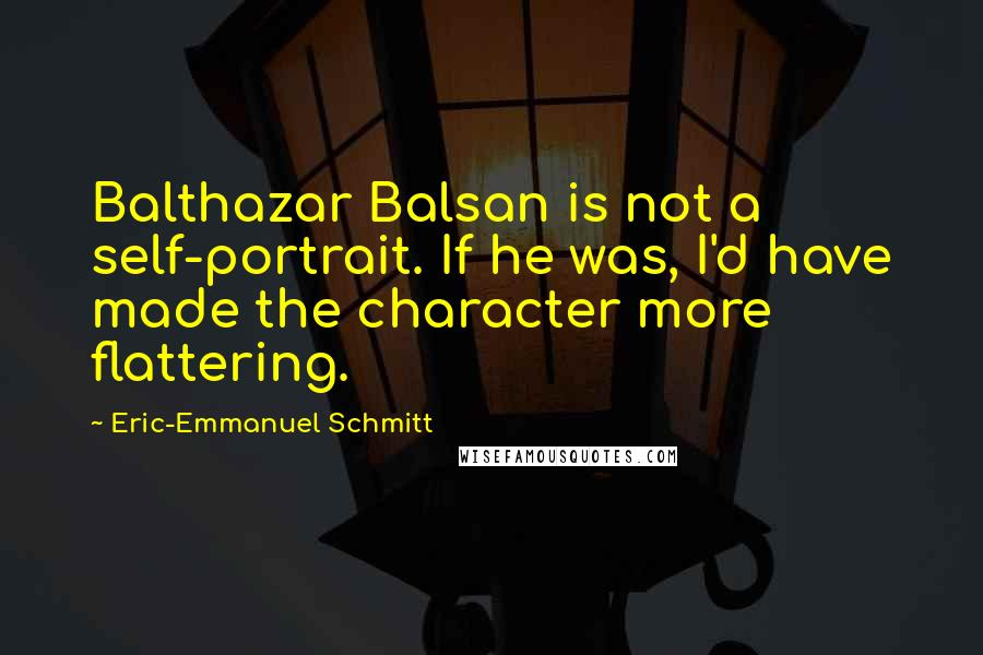 Eric-Emmanuel Schmitt quotes: Balthazar Balsan is not a self-portrait. If he was, I'd have made the character more flattering.