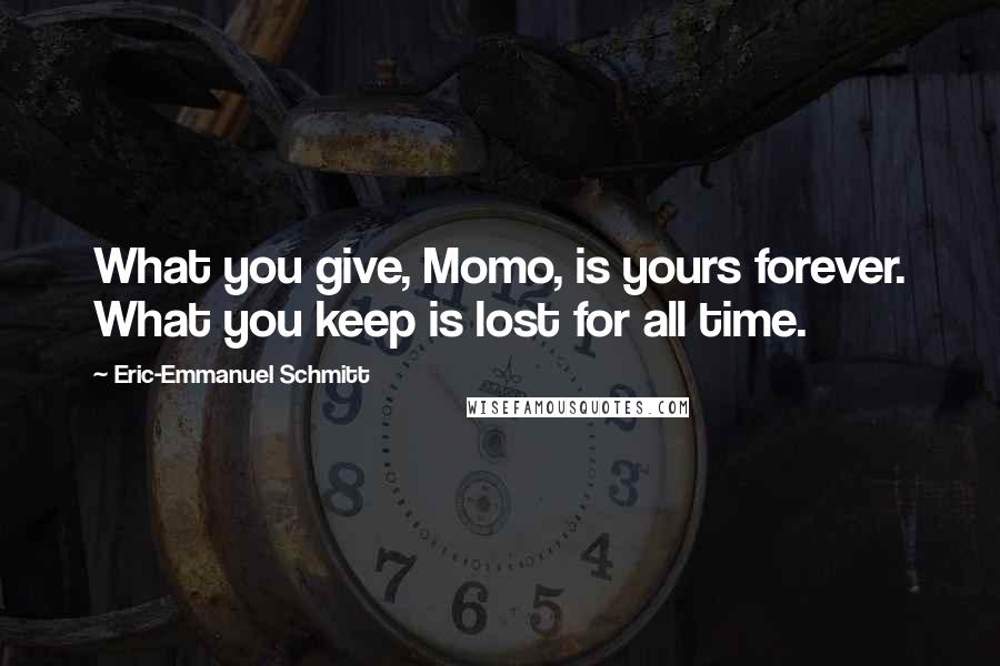 Eric-Emmanuel Schmitt quotes: What you give, Momo, is yours forever. What you keep is lost for all time.