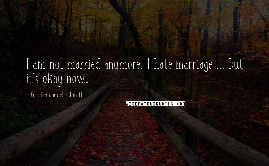 Eric-Emmanuel Schmitt quotes: I am not married anymore. I hate marriage ... but it's okay now.