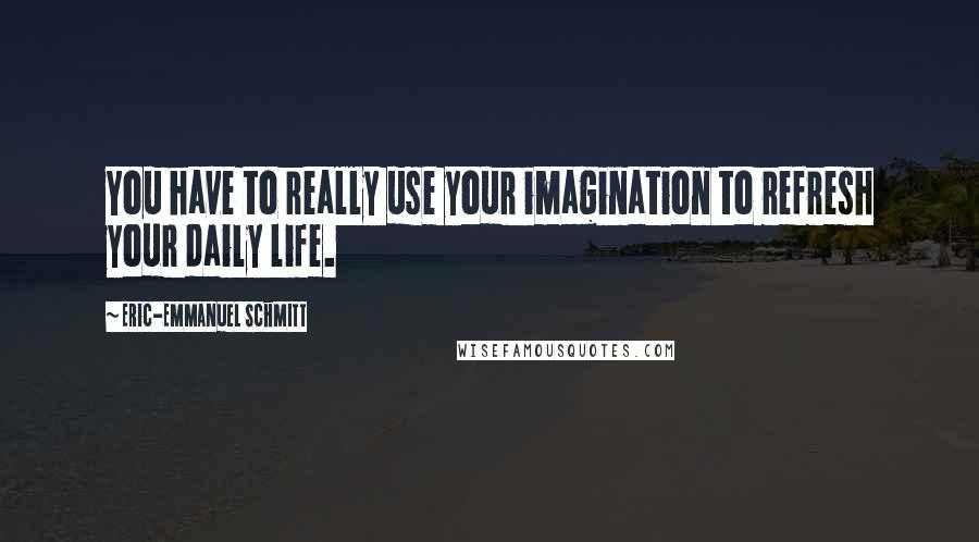 Eric-Emmanuel Schmitt quotes: You have to really use your imagination to refresh your daily life.