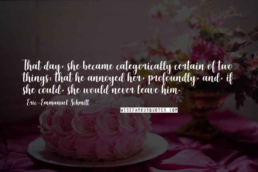 Eric-Emmanuel Schmitt quotes: That day, she became categorically certain of two things: that he annoyed her, profoundly, and, if she could, she would never leave him.