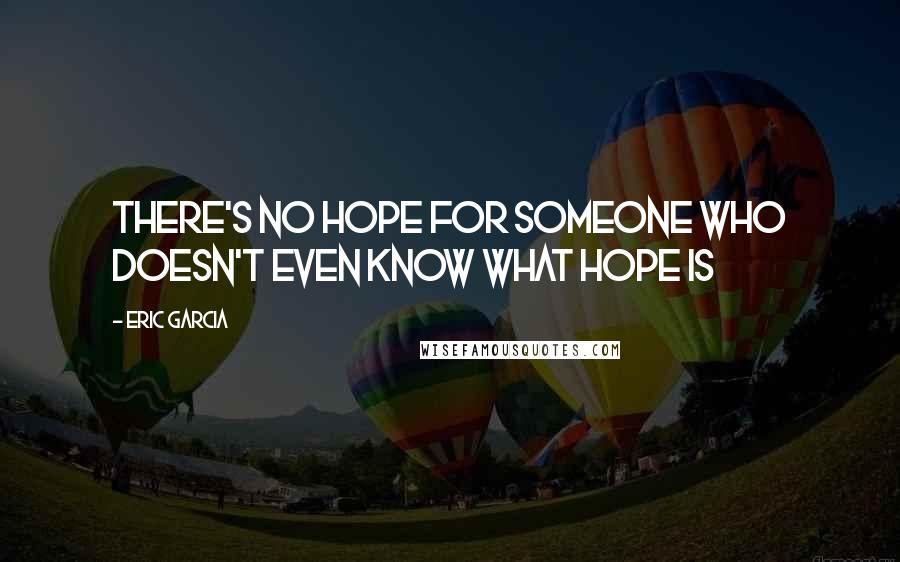 Eric Garcia quotes: There's no hope for someone who doesn't even know what hope is