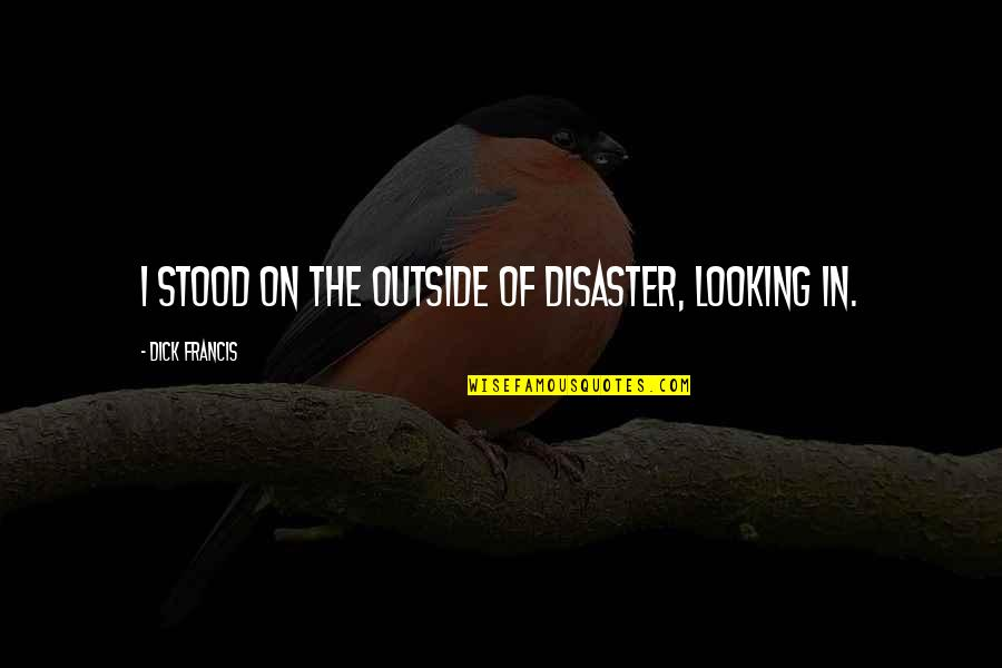 Eric Grzybowski Quotes By Dick Francis: I stood on the outside of disaster, looking