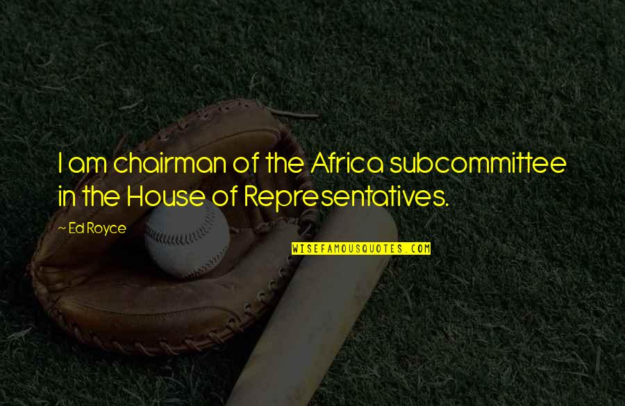 Eric Grzybowski Quotes By Ed Royce: I am chairman of the Africa subcommittee in