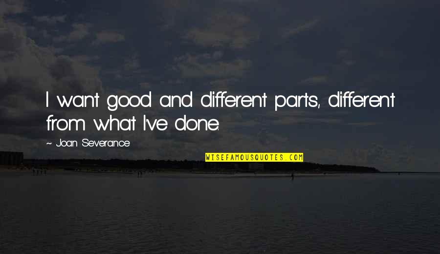Eric Grzybowski Quotes By Joan Severance: I want good and different parts, different from