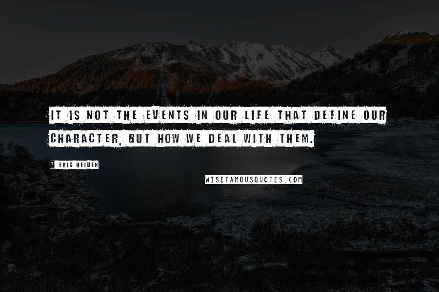 Eric Heiden quotes: It is not the events in our life that define our character, but how we deal with them.