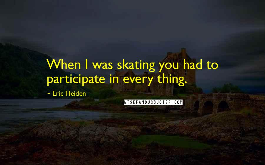 Eric Heiden quotes: When I was skating you had to participate in every thing.