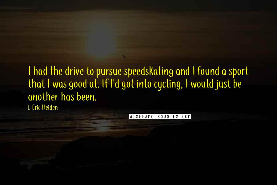 Eric Heiden quotes: I had the drive to pursue speedskating and I found a sport that I was good at. If I'd got into cycling, I would just be another has been.