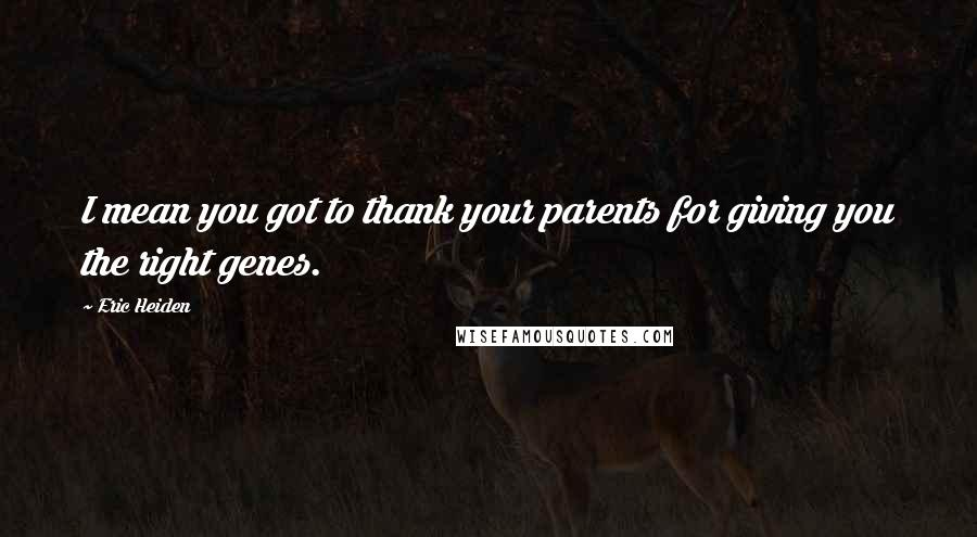Eric Heiden quotes: I mean you got to thank your parents for giving you the right genes.