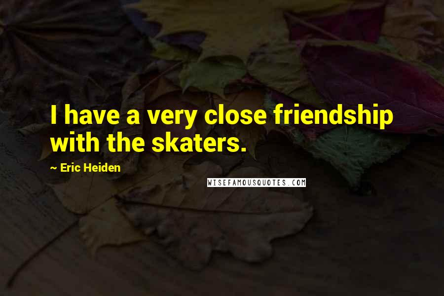 Eric Heiden quotes: I have a very close friendship with the skaters.