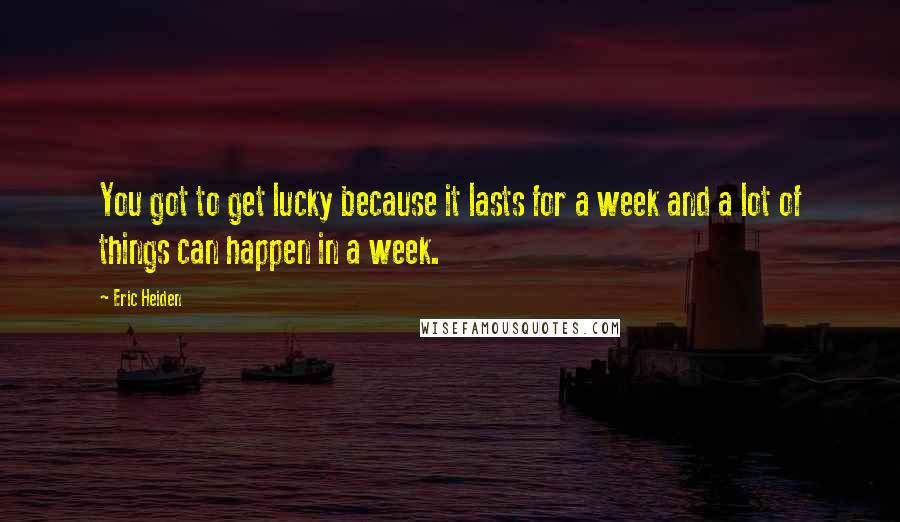 Eric Heiden quotes: You got to get lucky because it lasts for a week and a lot of things can happen in a week.