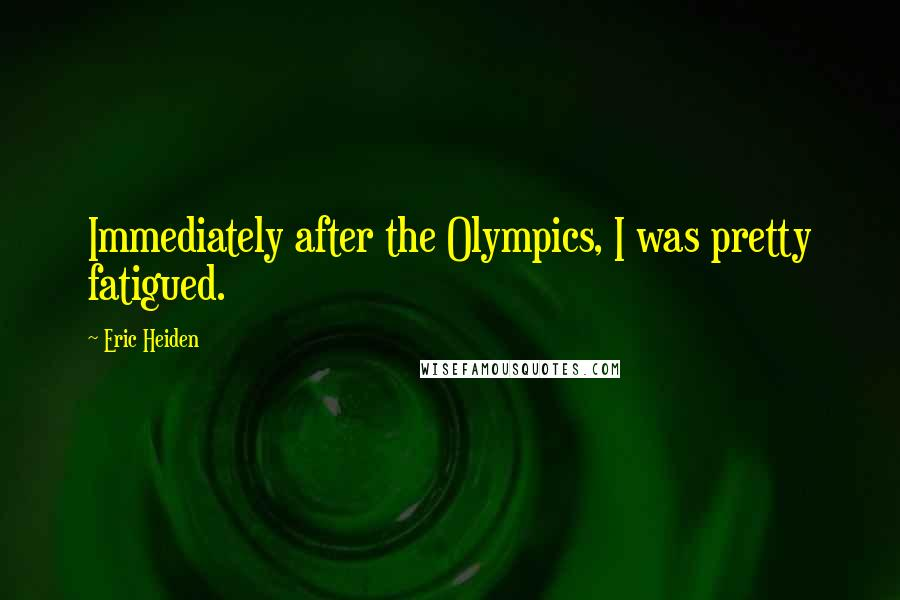 Eric Heiden quotes: Immediately after the Olympics, I was pretty fatigued.