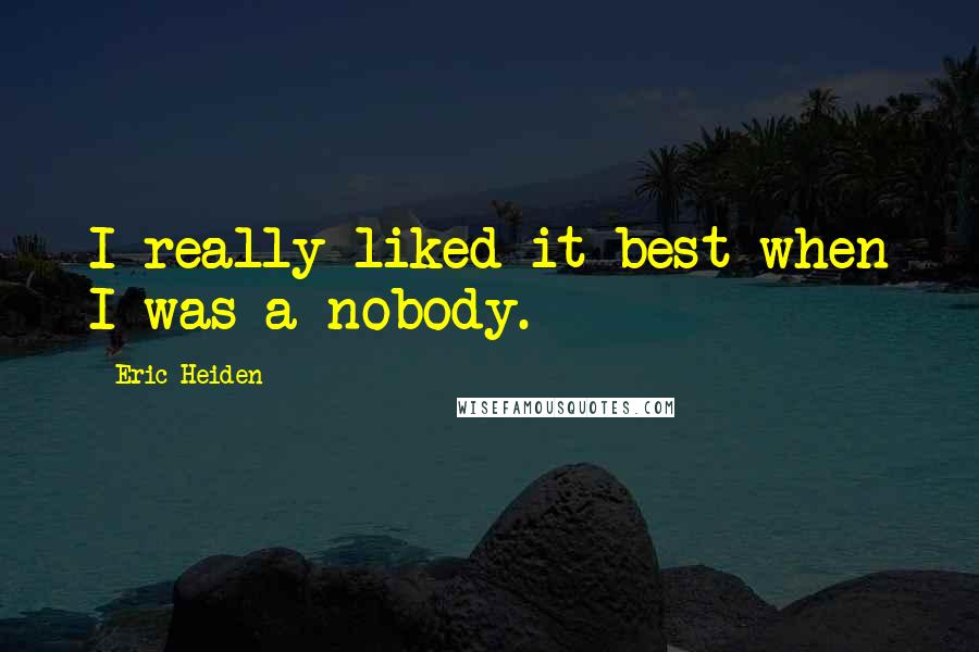 Eric Heiden quotes: I really liked it best when I was a nobody.