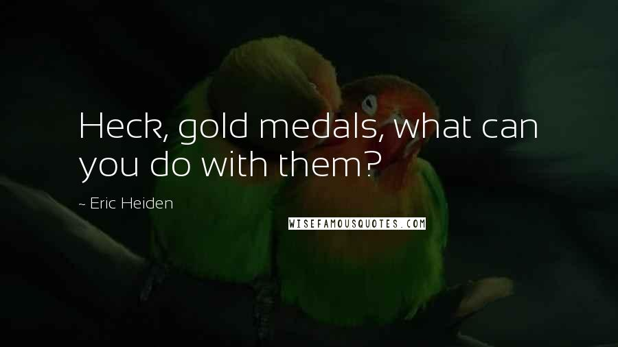 Eric Heiden quotes: Heck, gold medals, what can you do with them?