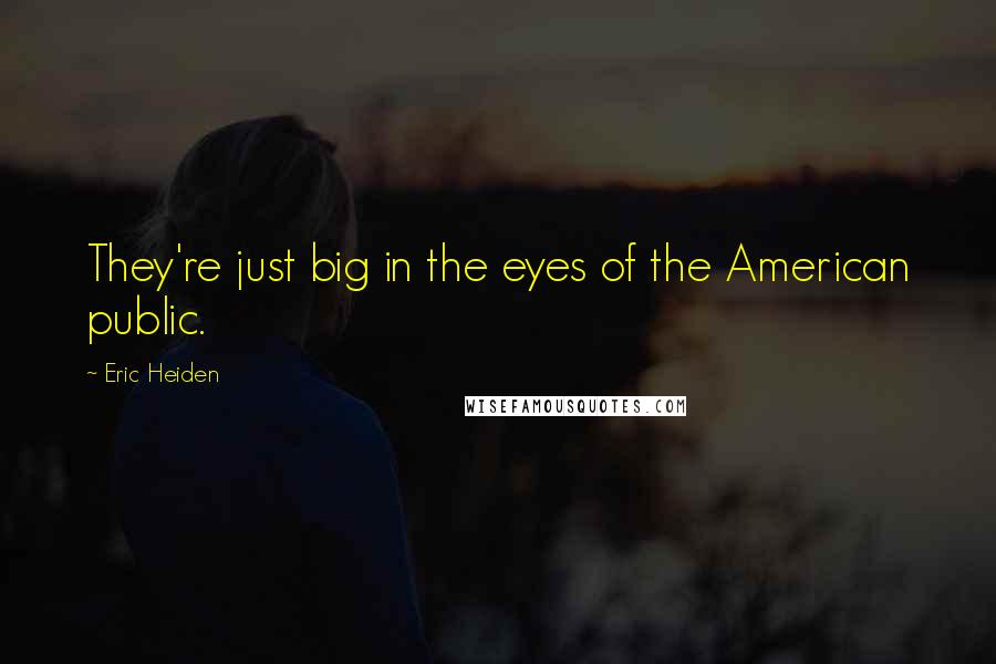 Eric Heiden quotes: They're just big in the eyes of the American public.