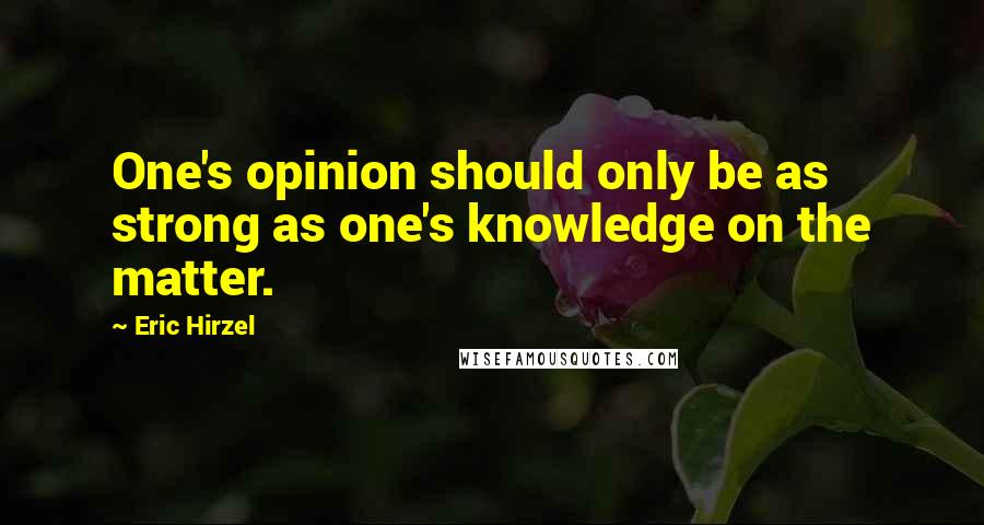 Eric Hirzel quotes: One's opinion should only be as strong as one's knowledge on the matter.