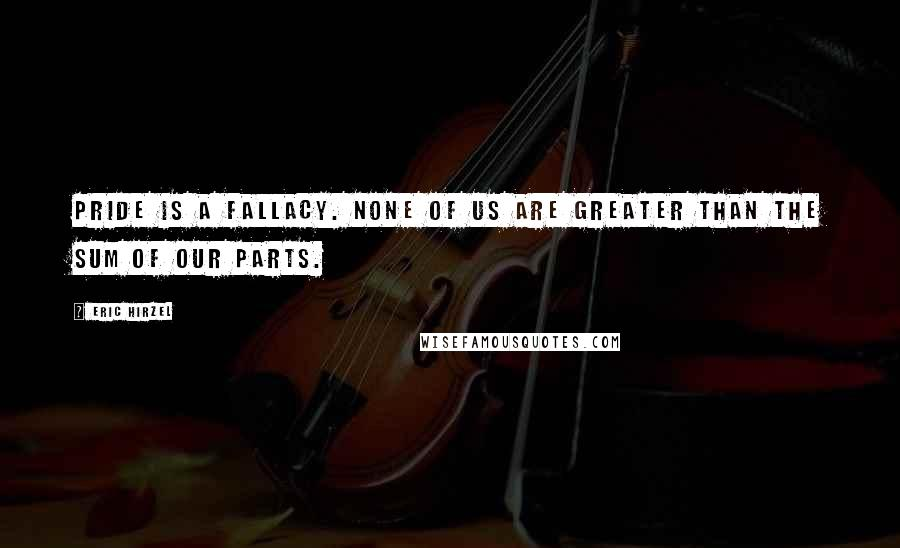 Eric Hirzel quotes: Pride is a fallacy. None of us are greater than the sum of our parts.