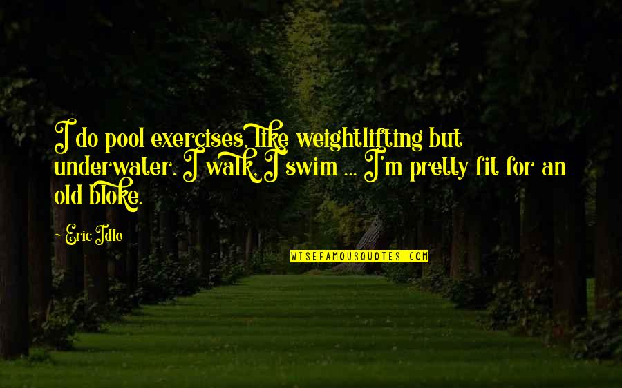 Eric Idle Quotes By Eric Idle: I do pool exercises, like weightlifting but underwater.