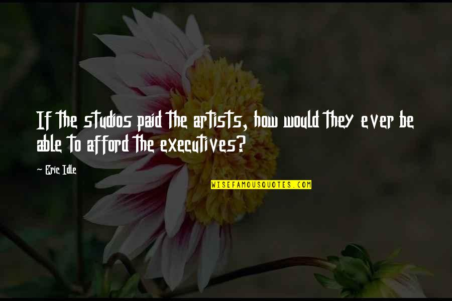Eric Idle Quotes By Eric Idle: If the studios paid the artists, how would