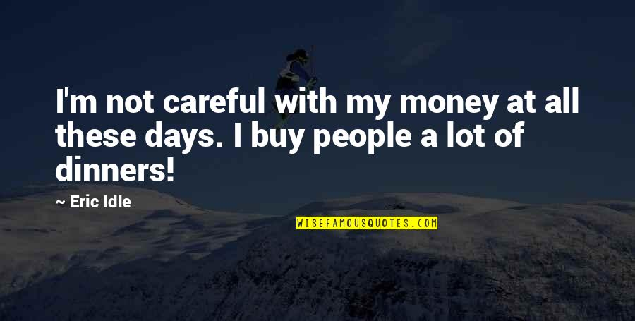 Eric Idle Quotes By Eric Idle: I'm not careful with my money at all
