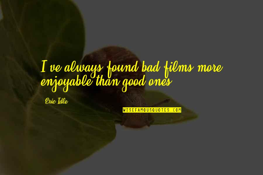 Eric Idle Quotes By Eric Idle: I've always found bad films more enjoyable than