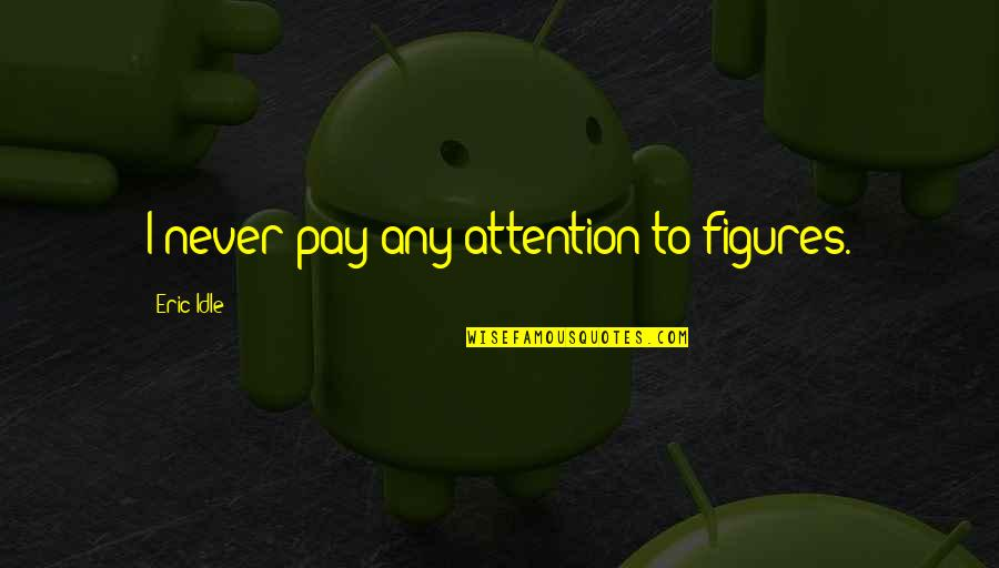 Eric Idle Quotes By Eric Idle: I never pay any attention to figures.