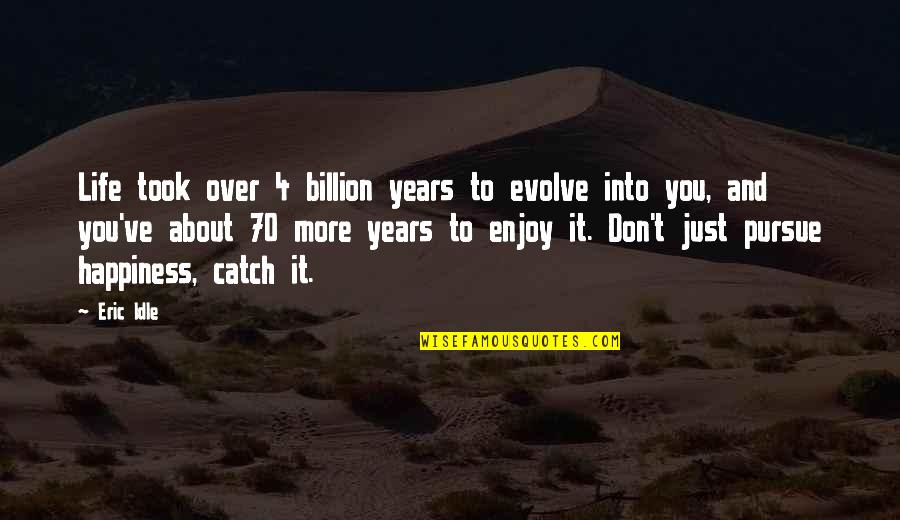 Eric Idle Quotes By Eric Idle: Life took over 4 billion years to evolve