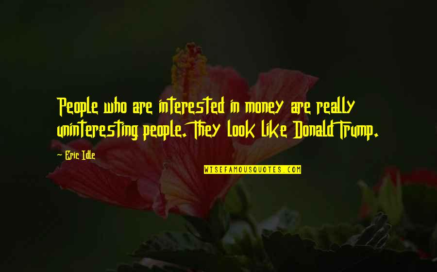 Eric Idle Quotes By Eric Idle: People who are interested in money are really