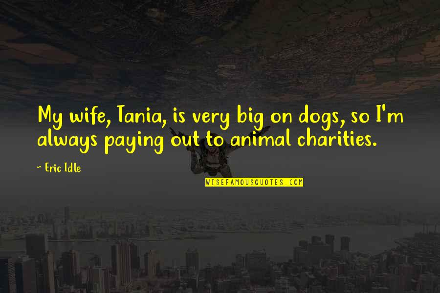 Eric Idle Quotes By Eric Idle: My wife, Tania, is very big on dogs,