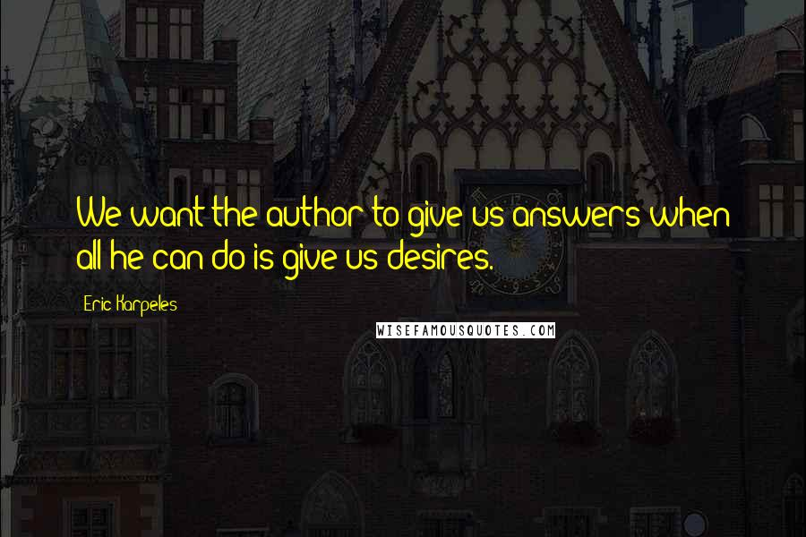 Eric Karpeles quotes: We want the author to give us answers when all he can do is give us desires.