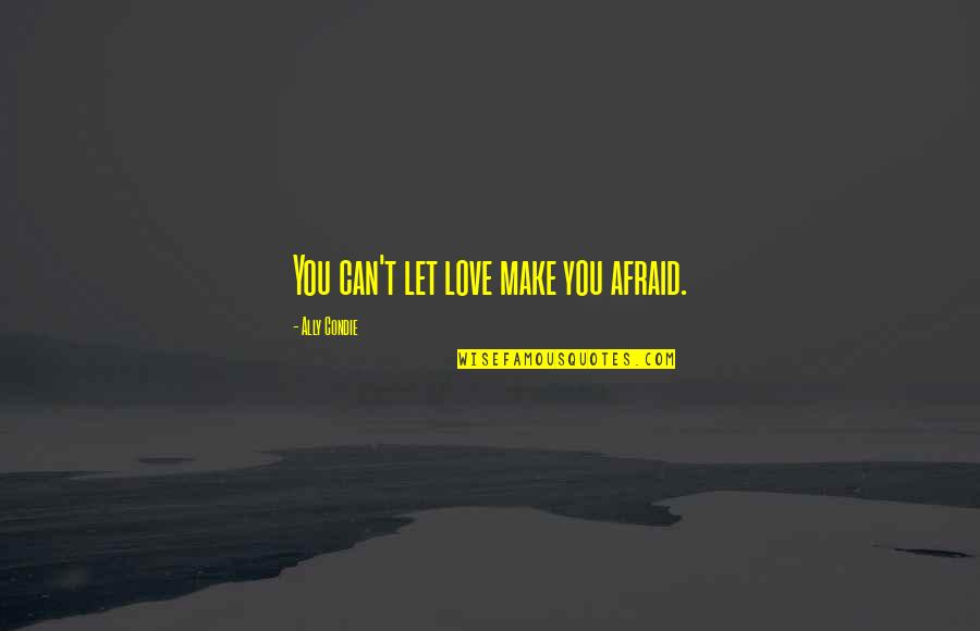 Eric Koston Quotes By Ally Condie: You can't let love make you afraid.