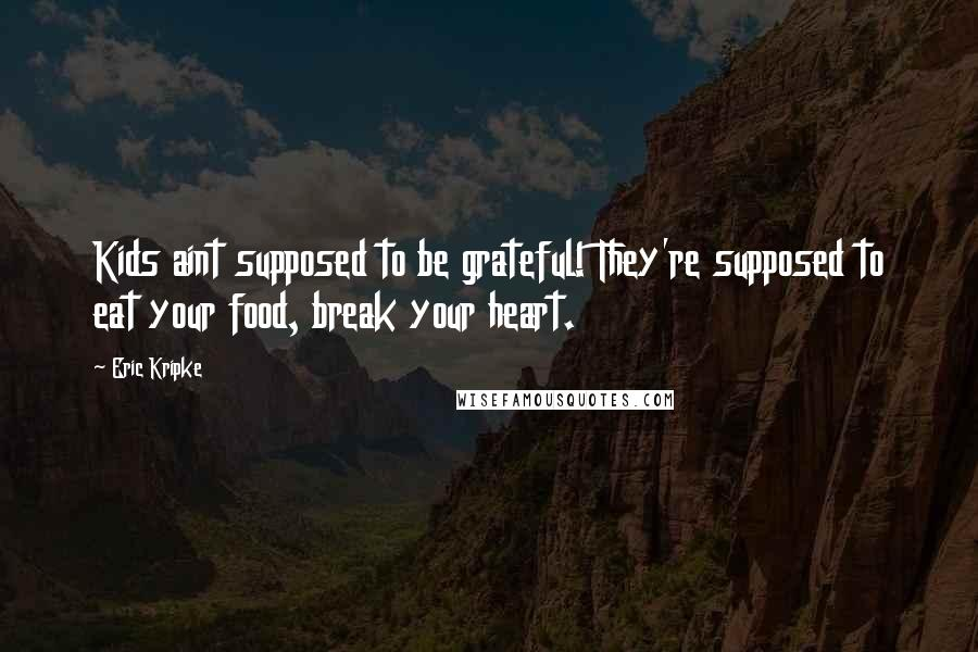 Eric Kripke quotes: Kids aint supposed to be grateful! They're supposed to eat your food, break your heart.